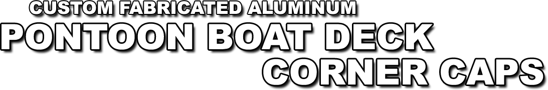 Custom fabricated aluminum pontoon boat deck corner caps - made for any angle and size you need